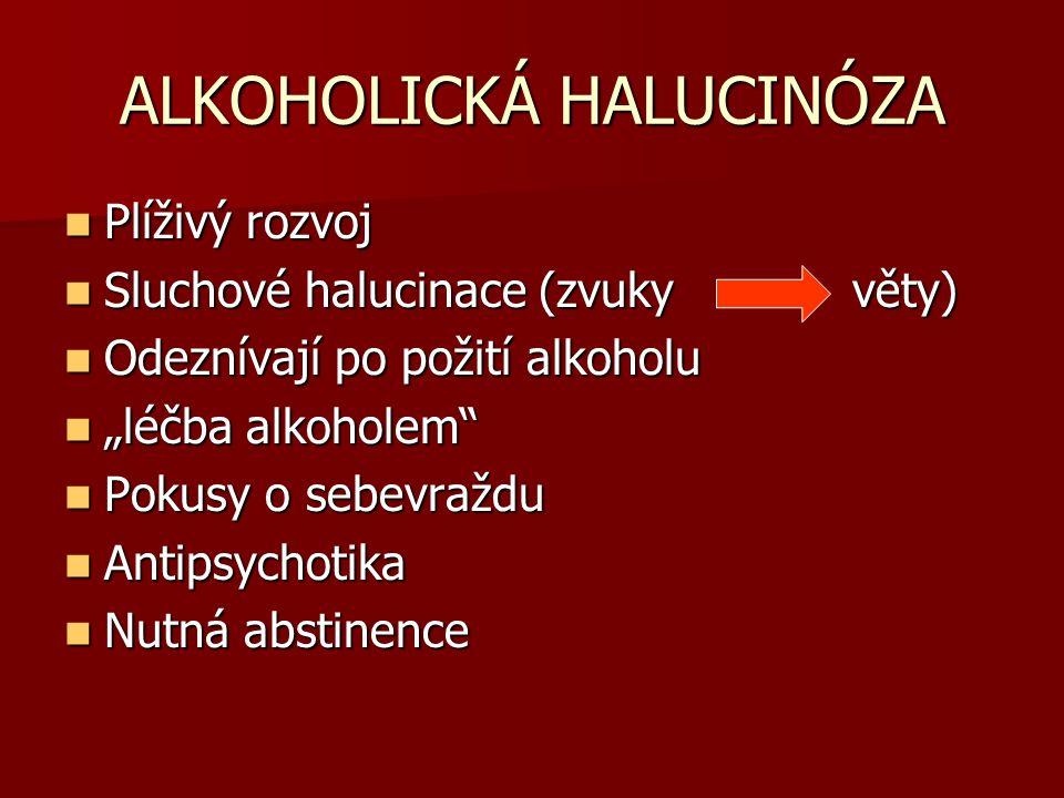 ALKOHOLICKÁ HALUCINÓZA Plíživý rozvoj Plíživý rozvoj Sluchové halucinace (zvuky věty) Sluchové halucinace (zvuky věty) Odeznívají po požití alkoholu O