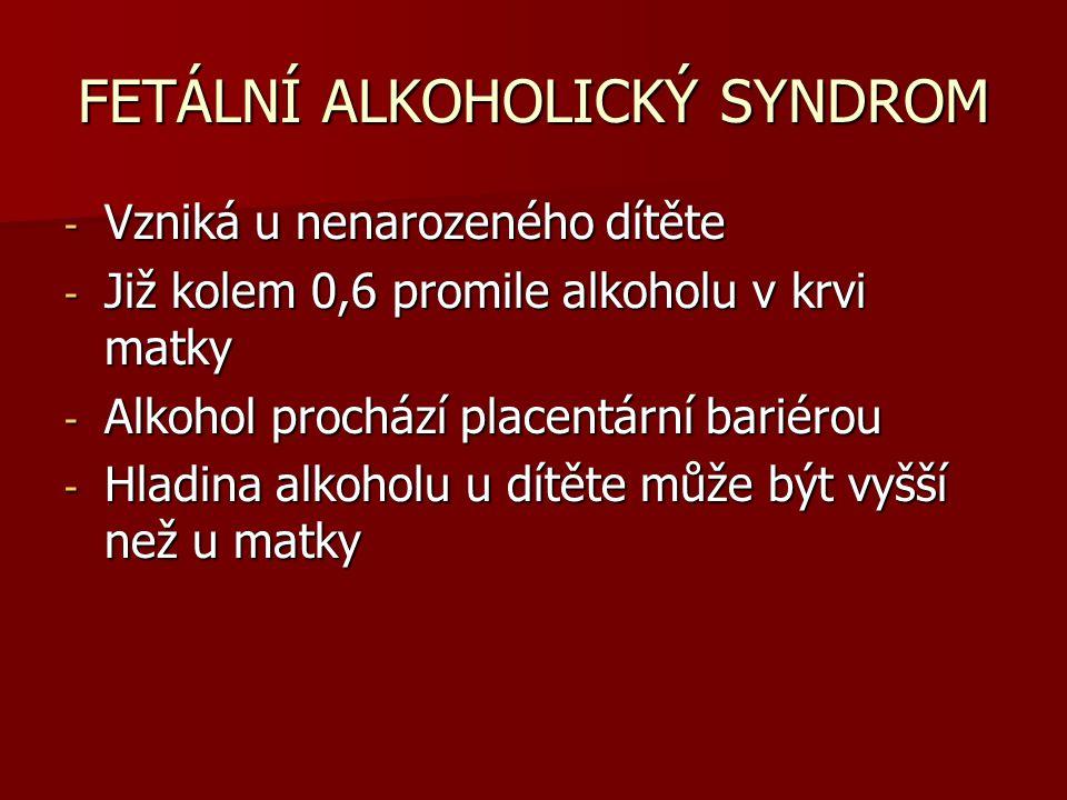 FETÁLNÍ ALKOHOLICKÝ SYNDROM - Vzniká u nenarozeného dítěte - Již kolem 0,6 promile alkoholu v krvi matky - Alkohol prochází placentární bariérou - Hla