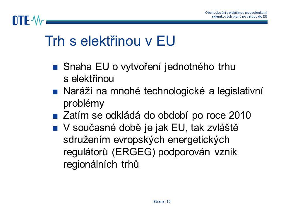 Obchodování s elektřinou a povolenkami skleníkových plynů po vstupu do EU Trh s elektřinou v EU Strana: 10 ■Snaha EU o vytvoření jednotného trhu s elektřinou ■Naráží na mnohé technologické a legislativní problémy ■Zatím se odkládá do období po roce 2010 ■V současné době je jak EU, tak zvláště sdružením evropských energetických regulátorů (ERGEG) podporován vznik regionálních trhů