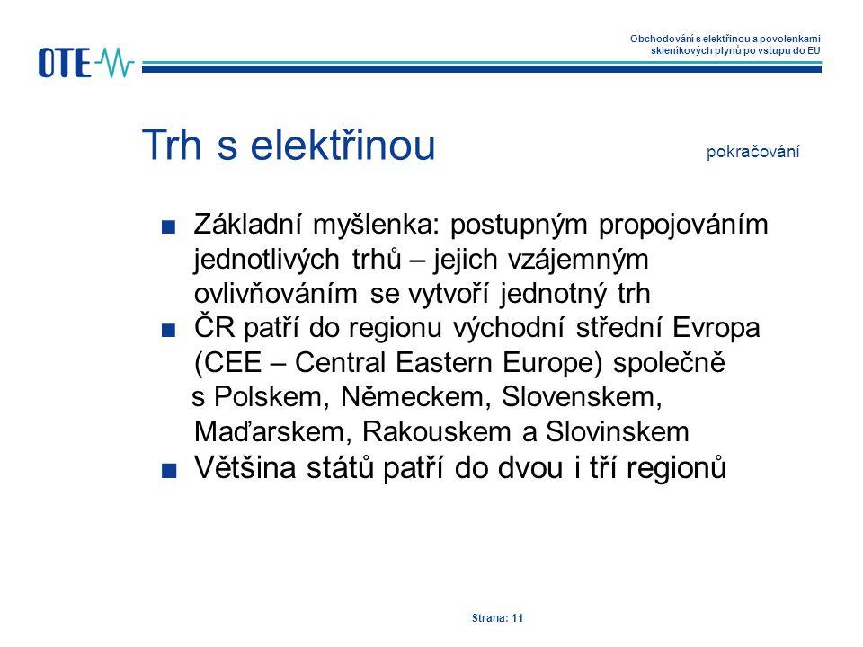 Obchodování s elektřinou a povolenkami skleníkových plynů po vstupu do EU Trh s elektřinou Strana: 11 ■Základní myšlenka: postupným propojováním jednotlivých trhů – jejich vzájemným ovlivňováním se vytvoří jednotný trh ■ČR patří do regionu východní střední Evropa (CEE – Central Eastern Europe) společně s Polskem, Německem, Slovenskem, Maďarskem, Rakouskem a Slovinskem ■Většina států patří do dvou i tří regionů pokračování