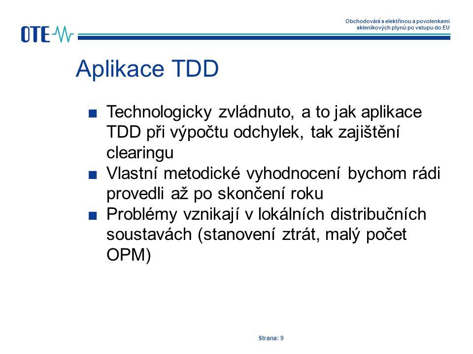 Obchodování s elektřinou a povolenkami skleníkových plynů po vstupu do EU Aplikace TDD Strana: 9 ■Technologicky zvládnuto, a to jak aplikace TDD při výpočtu odchylek, tak zajištění clearingu ■Vlastní metodické vyhodnocení bychom rádi provedli až po skončení roku ■Problémy vznikají v lokálních distribučních soustavách (stanovení ztrát, malý počet OPM)