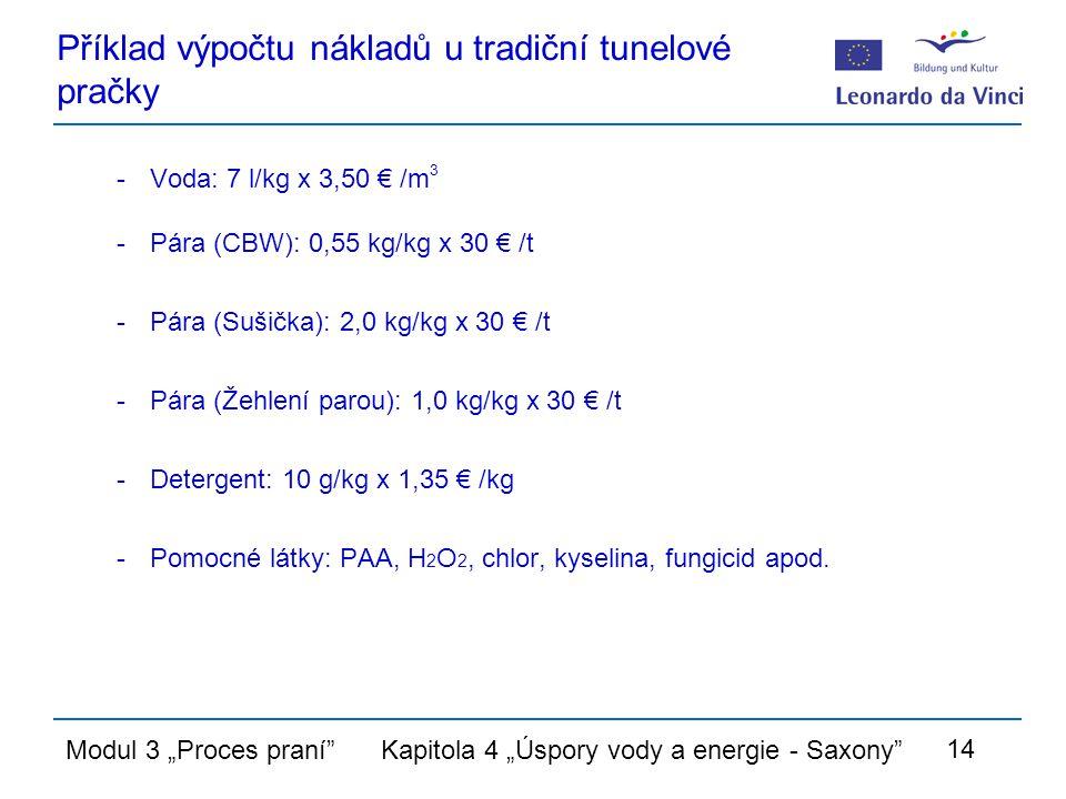 """Modul 3 """"Proces praní Kapitola 4 """"Úspory vody a energie - Saxony 14 Příklad výpočtu nákladů u tradiční tunelové pračky -Voda: 7 l/kg x 3,50 € /m 3 -Pára (CBW): 0,55 kg/kg x 30 € /t -Pára (Sušička): 2,0 kg/kg x 30 € /t -Pára (Žehlení parou): 1,0 kg/kg x 30 € /t -Detergent: 10 g/kg x 1,35 € /kg -Pomocné látky: PAA, H 2 O 2, chlor, kyselina, fungicid apod."""