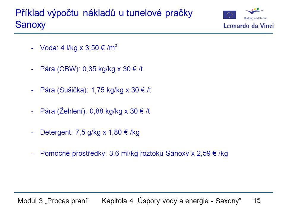 """Modul 3 """"Proces praní Kapitola 4 """"Úspory vody a energie - Saxony 15 Příklad výpočtu nákladů u tunelové pračky Sanoxy -Voda: 4 l/kg x 3,50 € /m 3 -Pára (CBW): 0,35 kg/kg x 30 € /t -Pára (Sušička): 1,75 kg/kg x 30 € /t -Pára (Žehlení): 0,88 kg/kg x 30 € /t -Detergent: 7,5 g/kg x 1,80 € /kg -Pomocné prostředky: 3,6 ml/kg roztoku Sanoxy x 2,59 € /kg"""