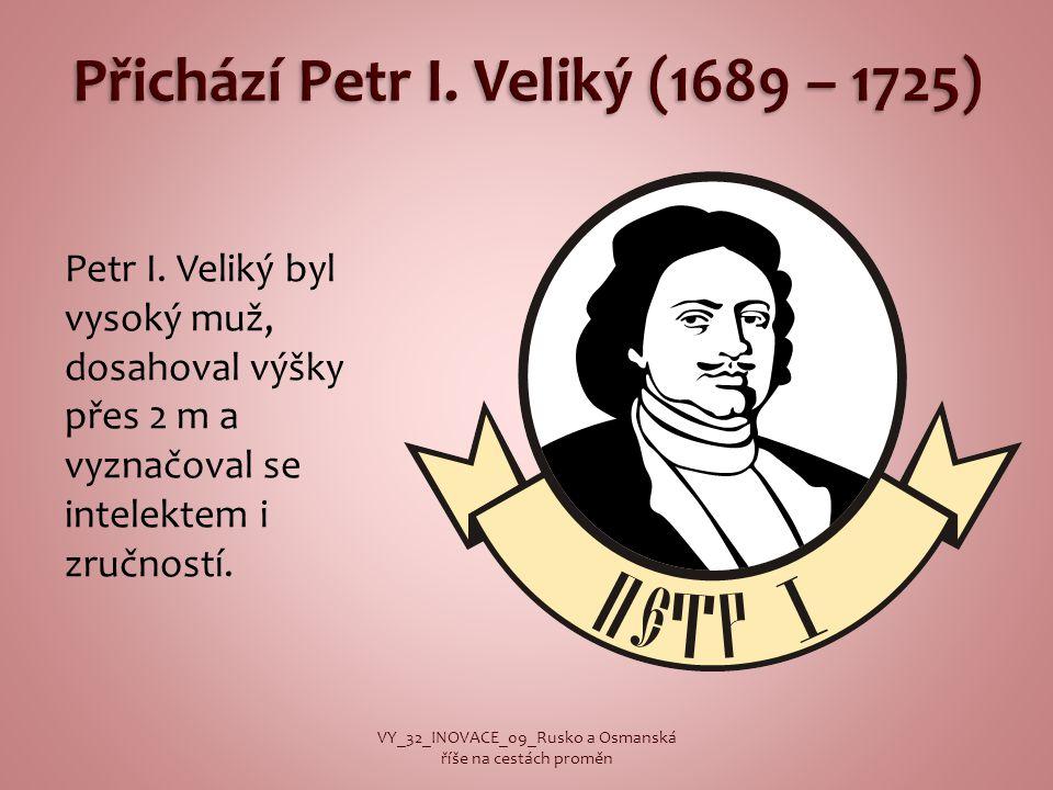 Petr I. Veliký byl vysoký muž, dosahoval výšky přes 2 m a vyznačoval se intelektem i zručností. VY_32_INOVACE_09_Rusko a Osmanská říše na cestách prom