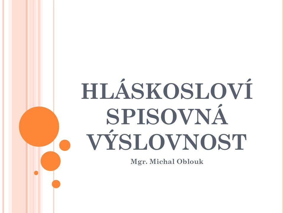HLÁSKOSLOVÍ SPISOVNÁ VÝSLOVNOST Mgr. Michal Oblouk