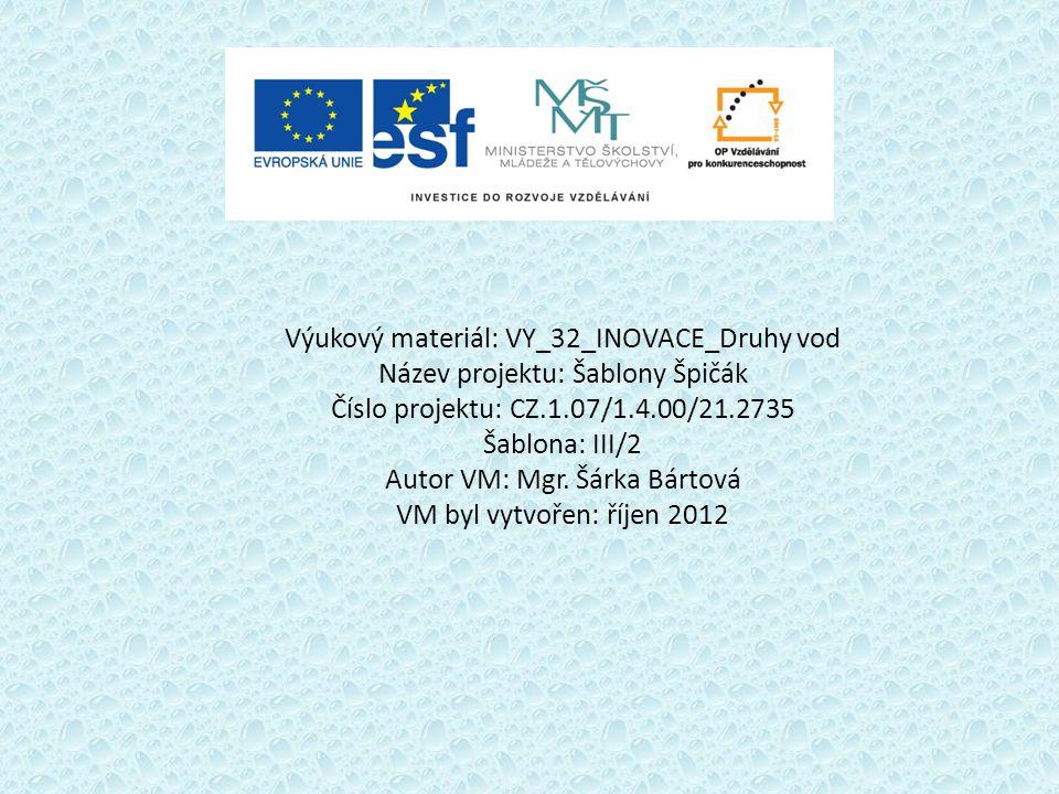 Výukový materiál: VY_32_INOVACE_Druhy vod Název projektu: Šablony Špičák Číslo projektu: CZ.1.07/1.4.00/21.2735 Šablona: III/2 Autor VM: Mgr. Šárka Bá