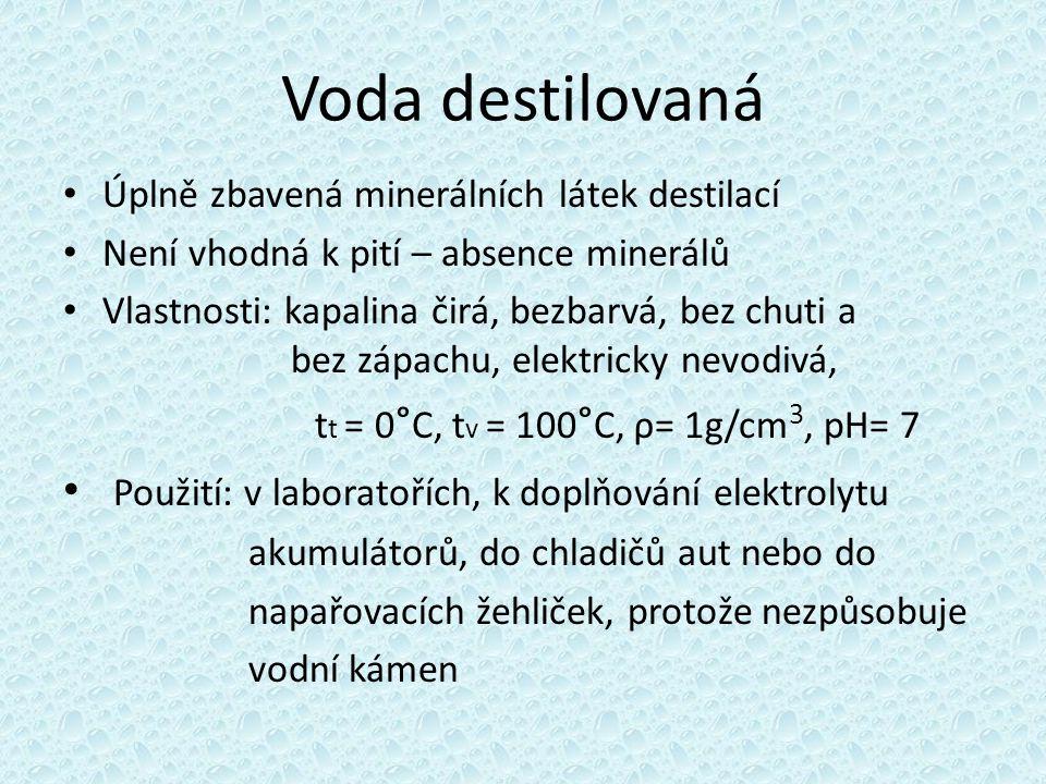 Voda destilovaná Úplně zbavená minerálních látek destilací Není vhodná k pití – absence minerálů Vlastnosti: kapalina čirá, bezbarvá, bez chuti a bez