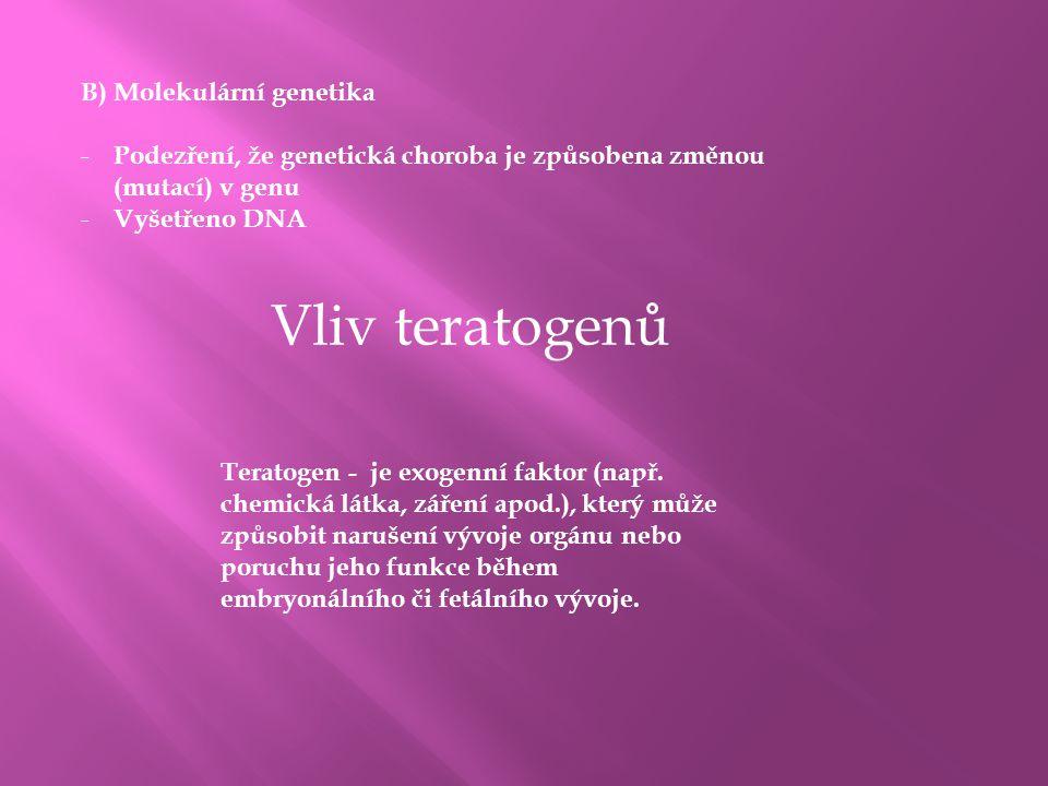 B) Molekulární genetika - Podezření, že genetická choroba je způsobena změnou (mutací) v genu - Vyšetřeno DNA Vliv teratogenů Teratogen - je exogenní