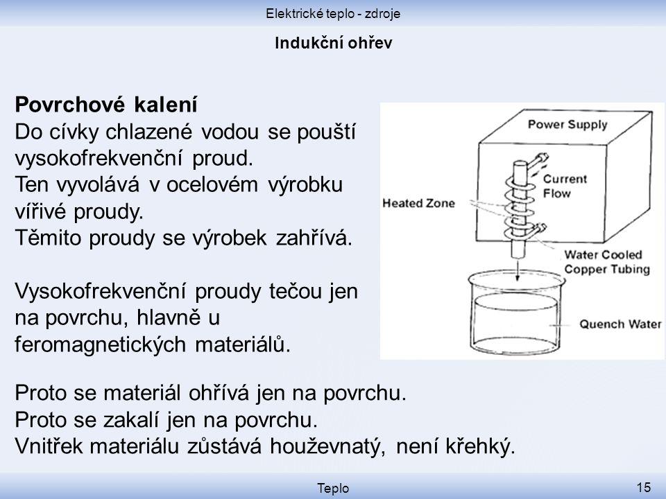 Elektrické teplo - zdroje Teplo 15 Povrchové kalení Do cívky chlazené vodou se pouští vysokofrekvenční proud. Ten vyvolává v ocelovém výrobku vířivé p