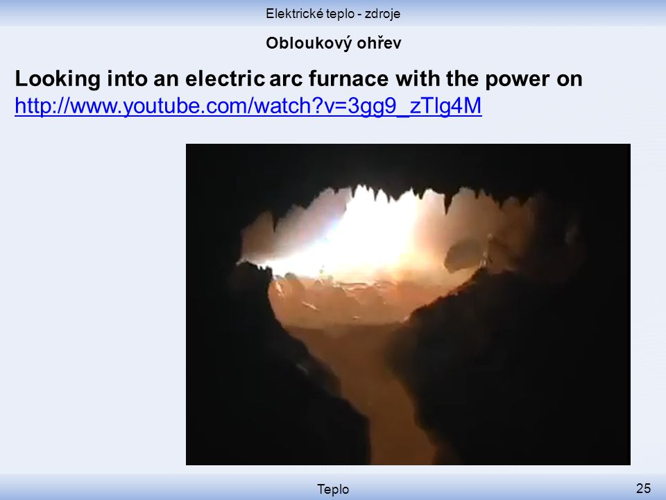 Elektrické teplo - zdroje Teplo 25 Looking into an electric arc furnace with the power on http://www.youtube.com/watch?v=3gg9_zTlg4M http://www.youtub