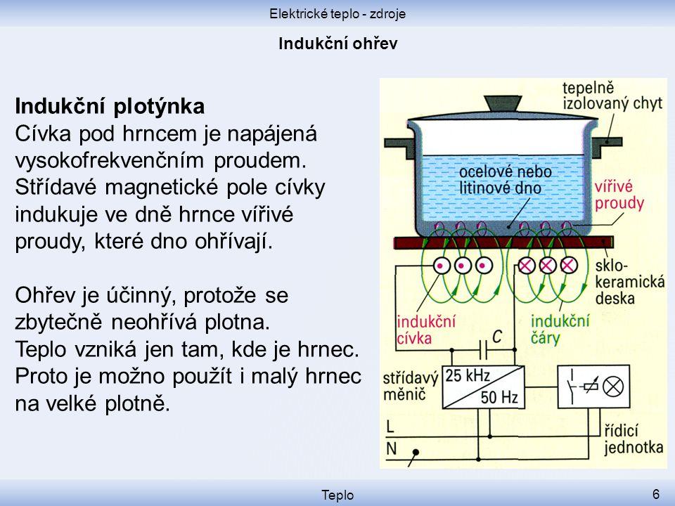 Elektrické teplo - zdroje Teplo 6 Indukční plotýnka Cívka pod hrncem je napájená vysokofrekvenčním proudem. Střídavé magnetické pole cívky indukuje ve