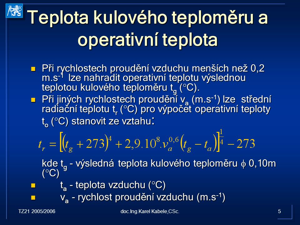 TZ21 2005/20065doc.Ing.Karel Kabele,CSc. Teplota kulového teploměru a operativní teplota Při rychlostech proudění vzduchu menších než 0,2 m.s -1 lze n