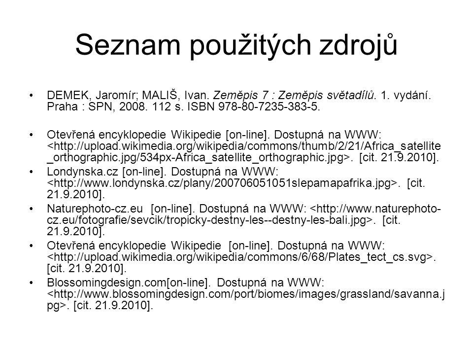 Seznam použitých zdrojů DEMEK, Jaromír; MALIŠ, Ivan. Zeměpis 7 : Zeměpis světadílů. 1. vydání. Praha : SPN, 2008. 112 s. ISBN 978-80-7235-383-5. Otevř