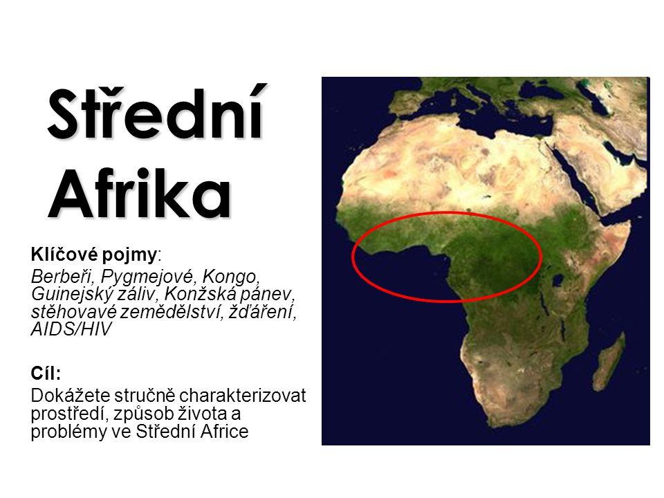 Střední Afrika Klíčové pojmy: Berbeři, Pygmejové, Kongo, Guinejský záliv, Konžská pánev, stěhovavé zemědělství, žďáření, AIDS/HIV Cíl: Dokážete stručn