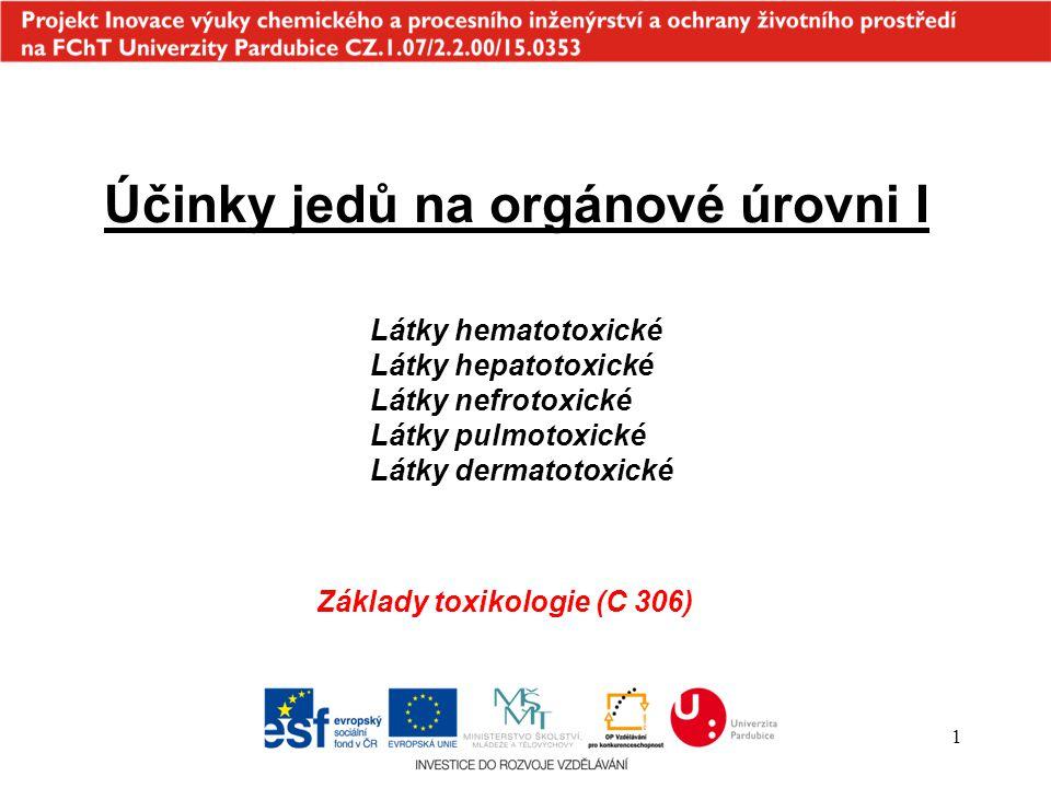1 Účinky jedů na orgánové úrovni I Látky hematotoxické Látky hepatotoxické Látky nefrotoxické Látky pulmotoxické Látky dermatotoxické Základy toxikologie (C 306)