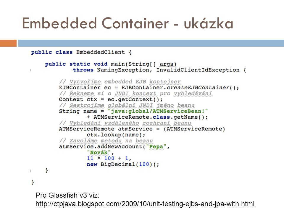 Embedded Container - ukázka Pro Glassfish v3 viz: http://ctpjava.blogspot.com/2009/10/unit-testing-ejbs-and-jpa-with.html