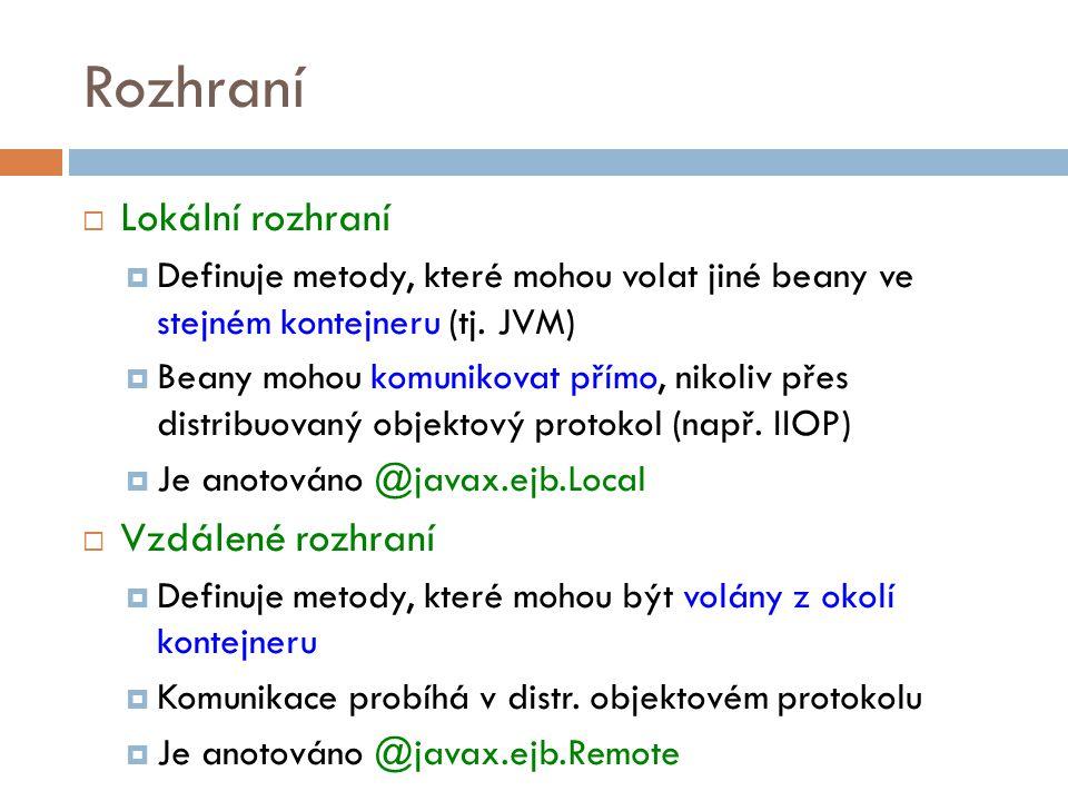 Rozhraní  Lokální rozhraní  Definuje metody, které mohou volat jiné beany ve stejném kontejneru (tj. JVM)  Beany mohou komunikovat přímo, nikoliv p