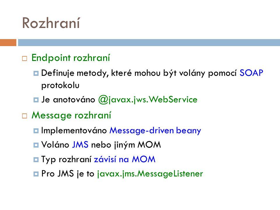 Rozhraní  Endpoint rozhraní  Definuje metody, které mohou být volány pomocí SOAP protokolu  Je anotováno @javax.jws.WebService  Message rozhraní  Implementováno Message-driven beany  Voláno JMS nebo jiným MOM  Typ rozhraní závisí na MOM  Pro JMS je to javax.jms.MessageListener