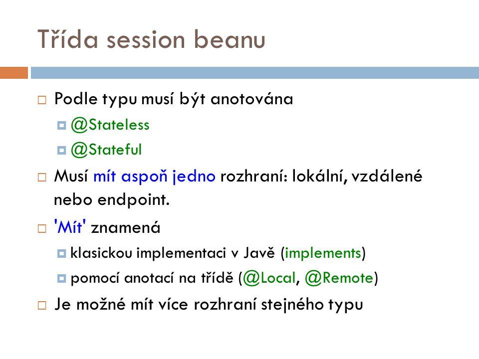 Třída session beanu  Podle typu musí být anotována  @Stateless  @Stateful  Musí mít aspoň jedno rozhraní: lokální, vzdálené nebo endpoint.