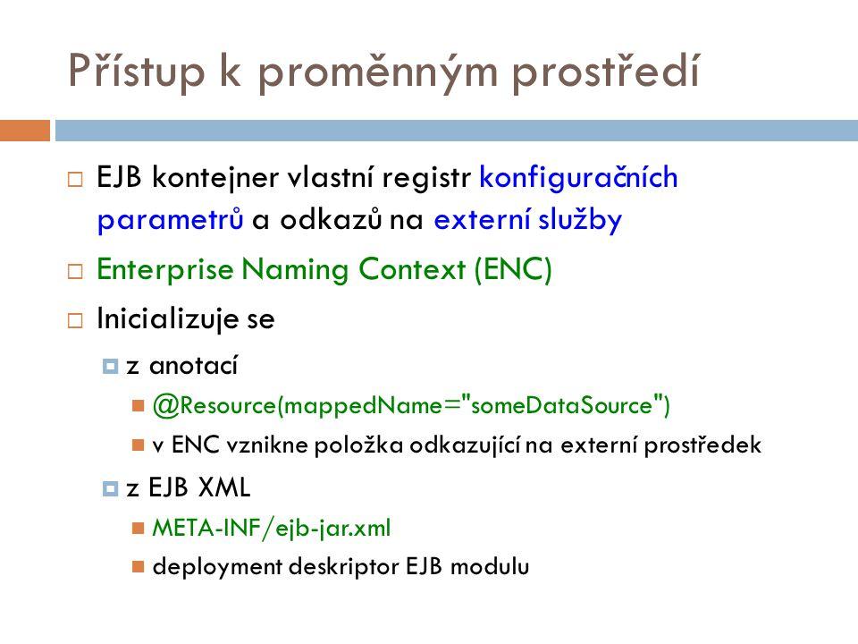 Přístup k proměnným prostředí  EJB kontejner vlastní registr konfiguračních parametrů a odkazů na externí služby  Enterprise Naming Context (ENC)  Inicializuje se  z anotací @Resource(mappedName= someDataSource ) v ENC vznikne položka odkazující na externí prostředek  z EJB XML META-INF/ejb-jar.xml deployment deskriptor EJB modulu