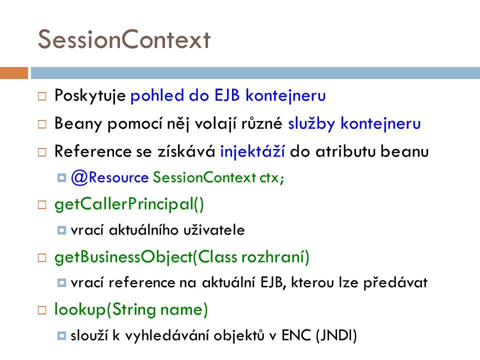 SessionContext  Poskytuje pohled do EJB kontejneru  Beany pomocí něj volají různé služby kontejneru  Reference se získává injektáží do atributu beanu  @Resource SessionContext ctx;  getCallerPrincipal()  vrací aktuálního uživatele  getBusinessObject(Class rozhraní)  vrací reference na aktuální EJB, kterou lze předávat  lookup(String name)  slouží k vyhledávání objektů v ENC (JNDI)