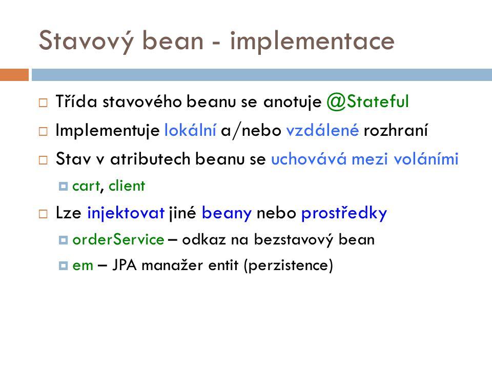 Stavový bean - implementace  Třída stavového beanu se anotuje @Stateful  Implementuje lokální a/nebo vzdálené rozhraní  Stav v atributech beanu se uchovává mezi voláními  cart, client  Lze injektovat jiné beany nebo prostředky  orderService – odkaz na bezstavový bean  em – JPA manažer entit (perzistence)