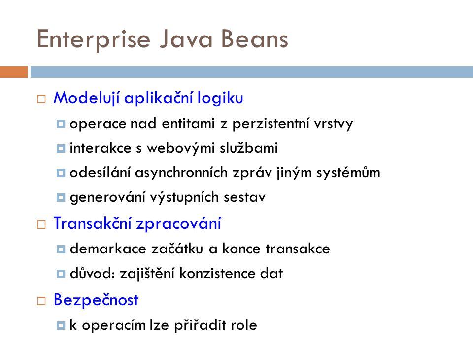 Typy EJB  Bezstavové (stateless session beans)  mezi voláními neuchovávají stav pro klienta  Stavové (stateful session beans)  uchovávají stav konverzace mezi aplikací a klientem  Jedináček (singleton) – od verze Java EE 6  slouží ke sdílení dat mezi klienty a komponentami  Řízené zprávami (message-driven, MDB)  nevolají se přímo  jsou vyvolány kontejnerem při příchodu zprávy