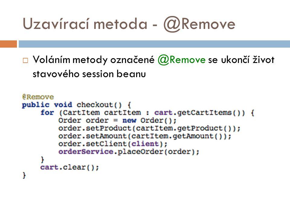 Uzavírací metoda - @Remove  Voláním metody označené @Remove se ukončí život stavového session beanu