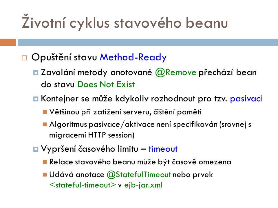 Životní cyklus stavového beanu  Opuštění stavu Method-Ready  Zavolání metody anotované @Remove přechází bean do stavu Does Not Exist  Kontejner se může kdykoliv rozhodnout pro tzv.