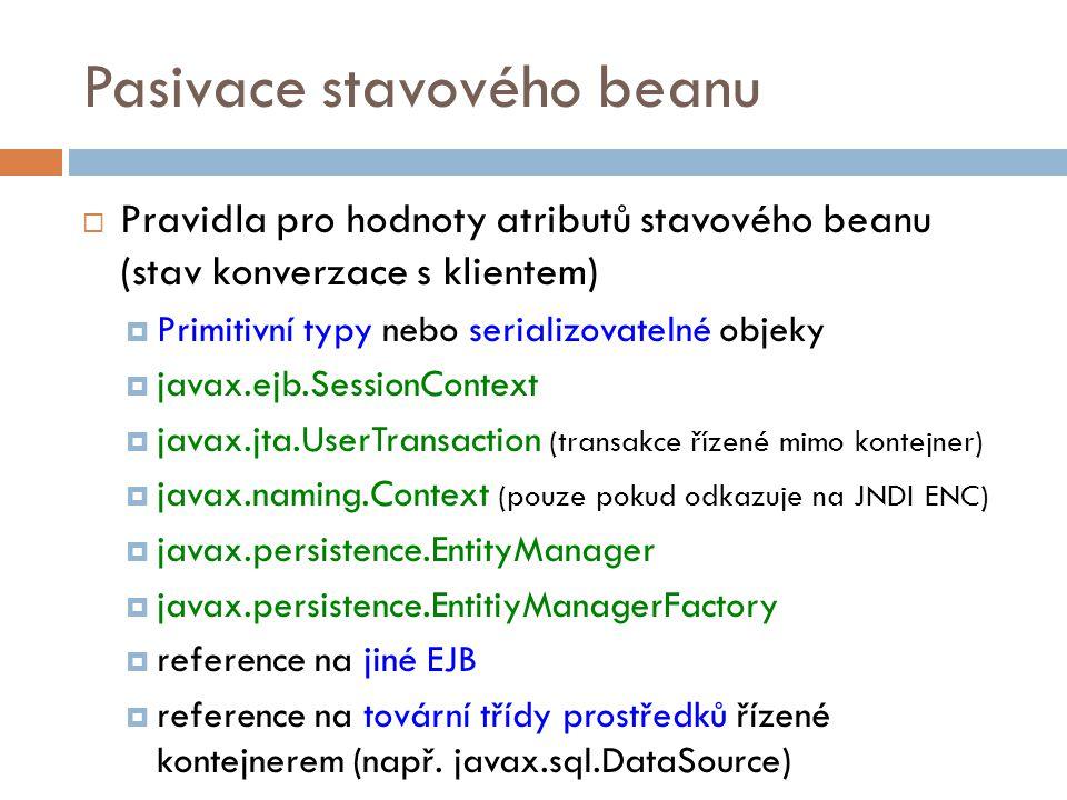 Pasivace stavového beanu  Pravidla pro hodnoty atributů stavového beanu (stav konverzace s klientem)  Primitivní typy nebo serializovatelné objeky 