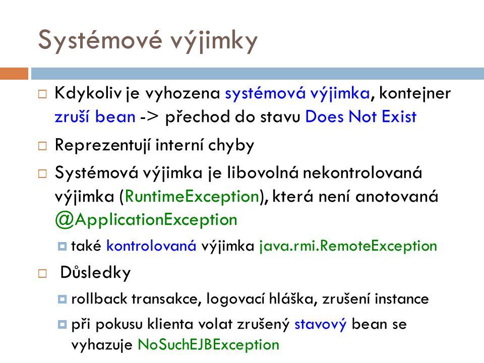 Systémové výjimky  Kdykoliv je vyhozena systémová výjimka, kontejner zruší bean -> přechod do stavu Does Not Exist  Reprezentují interní chyby  Systémová výjimka je libovolná nekontrolovaná výjimka (RuntimeException), která není anotovaná @ApplicationException  také kontrolovaná výjimka java.rmi.RemoteException  Důsledky  rollback transakce, logovací hláška, zrušení instance  při pokusu klienta volat zrušený stavový bean se vyhazuje NoSuchEJBException