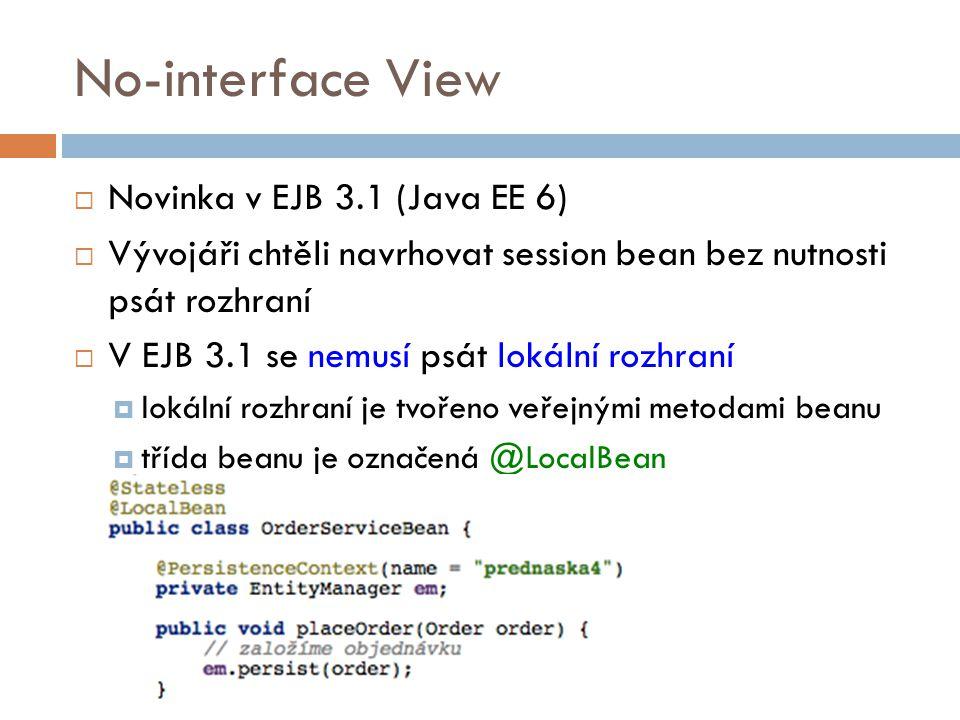 No-interface View  Novinka v EJB 3.1 (Java EE 6)  Vývojáři chtěli navrhovat session bean bez nutnosti psát rozhraní  V EJB 3.1 se nemusí psát lokální rozhraní  lokální rozhraní je tvořeno veřejnými metodami beanu  třída beanu je označená @LocalBean
