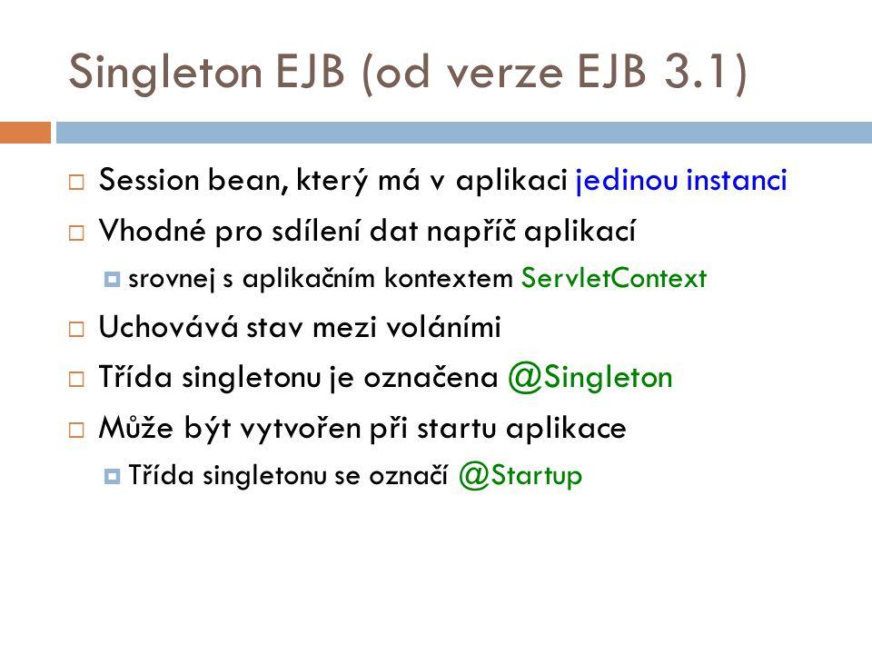 Singleton EJB (od verze EJB 3.1)  Session bean, který má v aplikaci jedinou instanci  Vhodné pro sdílení dat napříč aplikací  srovnej s aplikačním kontextem ServletContext  Uchovává stav mezi voláními  Třída singletonu je označena @Singleton  Může být vytvořen při startu aplikace  Třída singletonu se označí @Startup