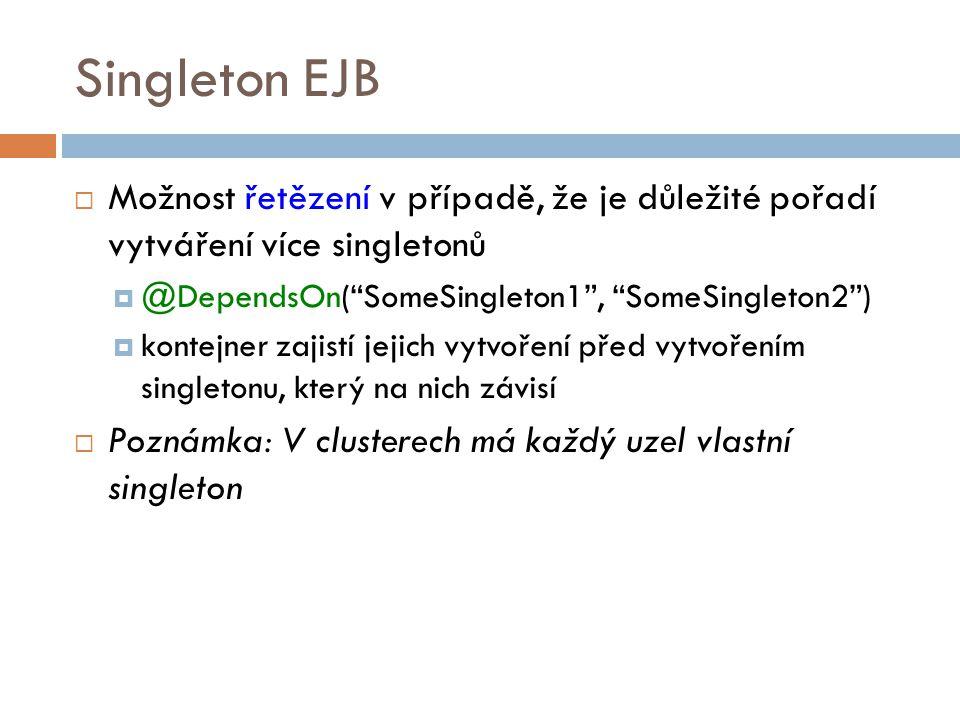 Singleton EJB  Možnost řetězení v případě, že je důležité pořadí vytváření více singletonů  @DependsOn( SomeSingleton1 , SomeSingleton2 )  kontejner zajistí jejich vytvoření před vytvořením singletonu, který na nich závisí  Poznámka: V clusterech má každý uzel vlastní singleton