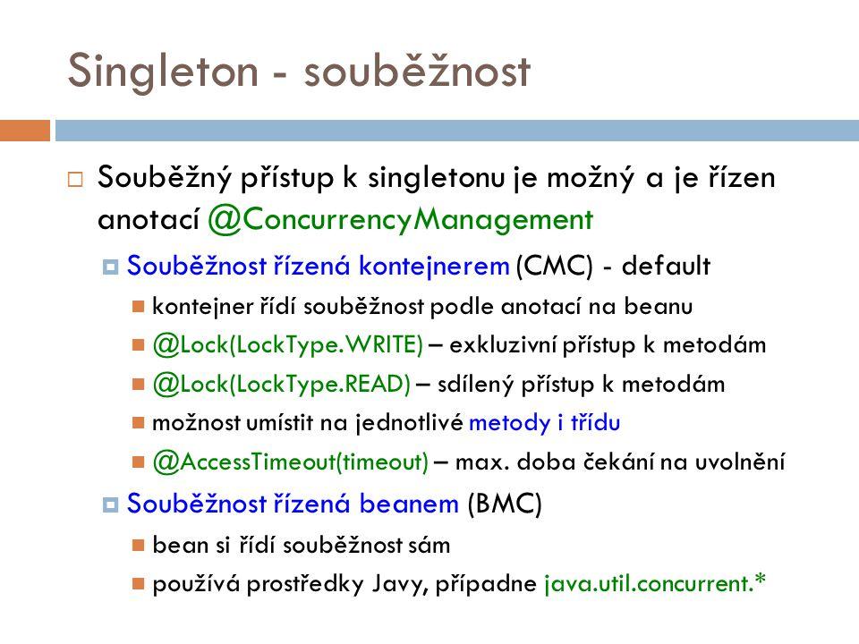 Singleton - souběžnost  Souběžný přístup k singletonu je možný a je řízen anotací @ConcurrencyManagement  Souběžnost řízená kontejnerem (CMC) - default kontejner řídí souběžnost podle anotací na beanu @Lock(LockType.WRITE) – exkluzivní přístup k metodám @Lock(LockType.READ) – sdílený přístup k metodám možnost umístit na jednotlivé metody i třídu @AccessTimeout(timeout) – max.