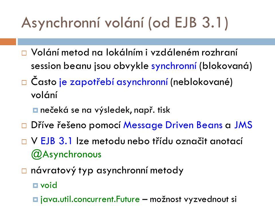 Asynchronní volání (od EJB 3.1)  Volání metod na lokálním i vzdáleném rozhraní session beanu jsou obvykle synchronní (blokovaná)  Často je zapotřebí asynchronní (neblokované) volání  nečeká se na výsledek, např.