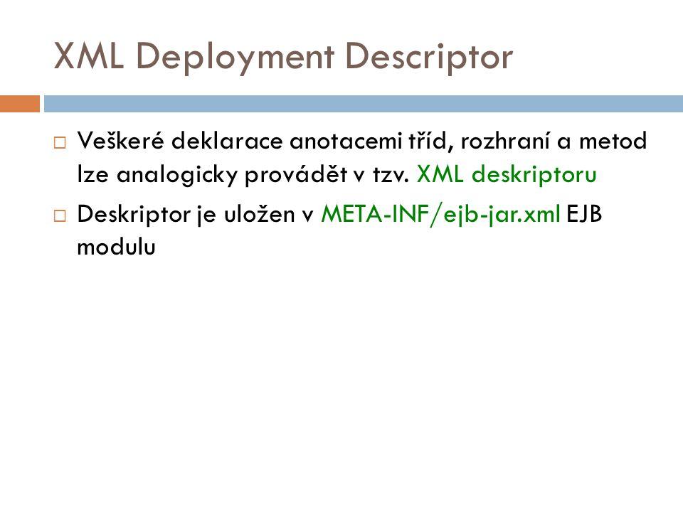 XML Deployment Descriptor  Veškeré deklarace anotacemi tříd, rozhraní a metod lze analogicky provádět v tzv. XML deskriptoru  Deskriptor je uložen v