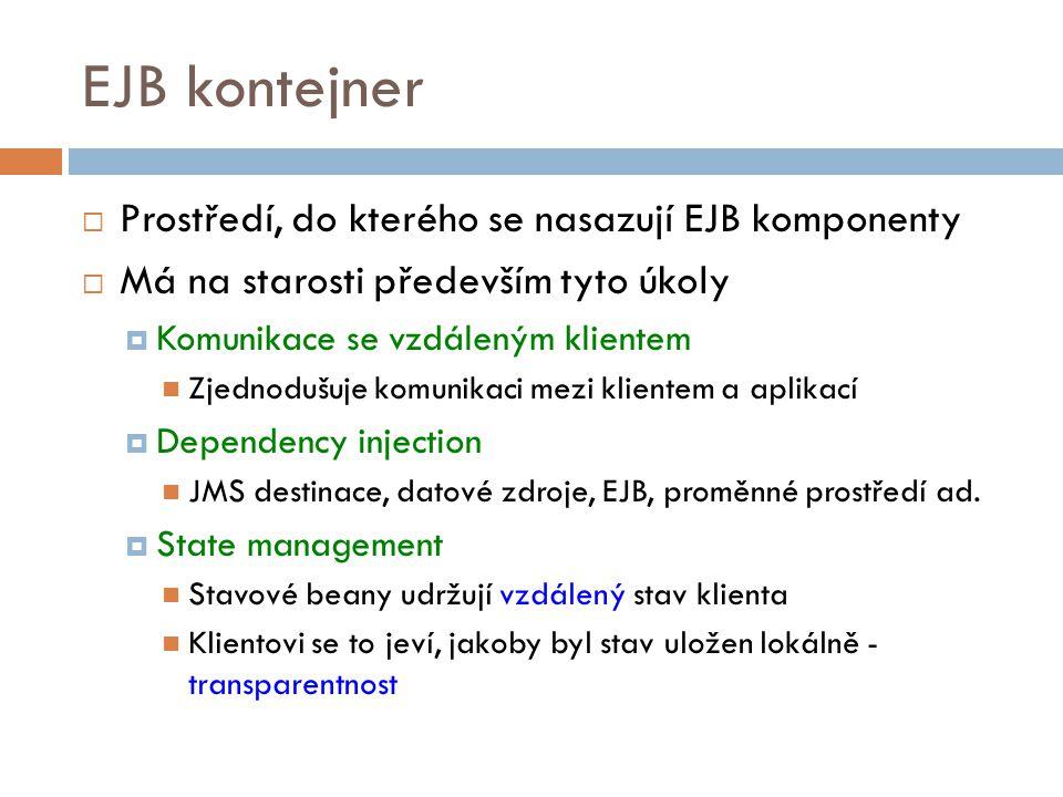 EJB kontejner  Prostředí, do kterého se nasazují EJB komponenty  Má na starosti především tyto úkoly  Komunikace se vzdáleným klientem Zjednodušuje komunikaci mezi klientem a aplikací  Dependency injection JMS destinace, datové zdroje, EJB, proměnné prostředí ad.