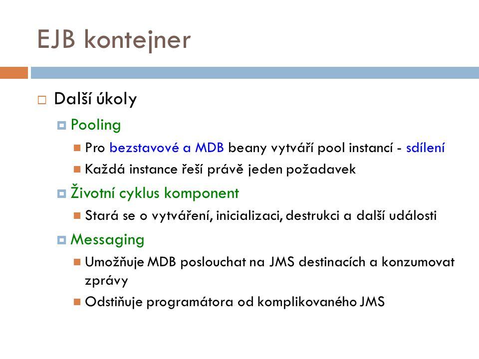 EJB kontejner  Další úkoly  Pooling Pro bezstavové a MDB beany vytváří pool instancí - sdílení Každá instance řeší právě jeden požadavek  Životní cyklus komponent Stará se o vytváření, inicializaci, destrukci a další události  Messaging Umožňuje MDB poslouchat na JMS destinacích a konzumovat zprávy Odstiňuje programátora od komplikovaného JMS