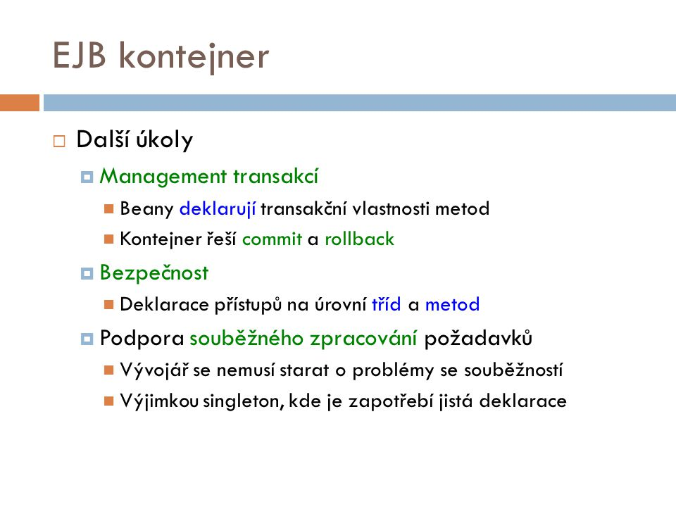 EJB kontejner  Další úkoly  Management transakcí Beany deklarují transakční vlastnosti metod Kontejner řeší commit a rollback  Bezpečnost Deklarace