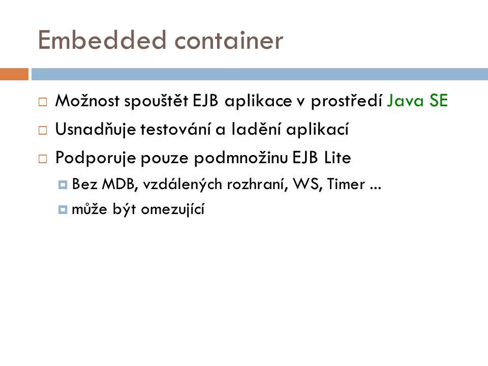 Embedded container  Možnost spouštět EJB aplikace v prostředí Java SE  Usnadňuje testování a ladění aplikací  Podporuje pouze podmnožinu EJB Lite  Bez MDB, vzdálených rozhraní, WS, Timer...
