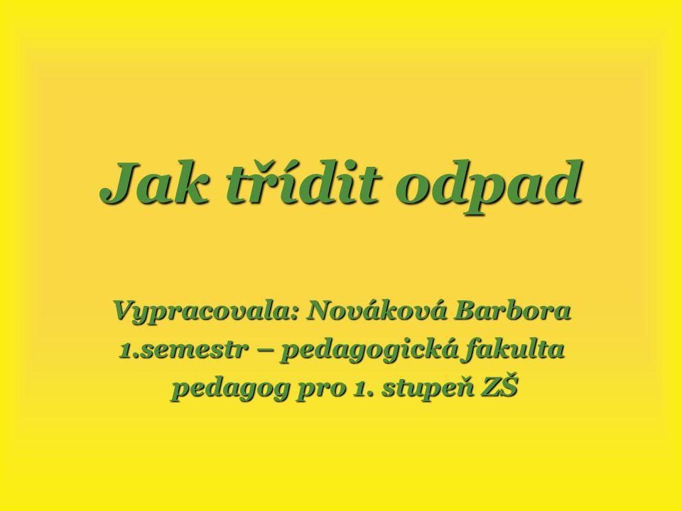 Jak třídit odpad Vypracovala: Nováková Barbora 1.semestr – pedagogická fakulta pedagog pro 1.