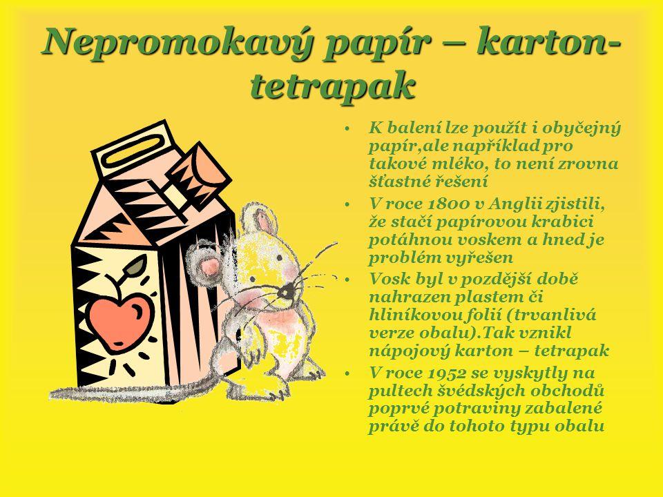 Nepromokavý papír – karton- tetrapak K balení lze použít i obyčejný papír,ale například pro takové mléko, to není zrovna šťastné řešení V roce 1800 v Anglii zjistili, že stačí papírovou krabici potáhnou voskem a hned je problém vyřešen Vosk byl v pozdější době nahrazen plastem či hliníkovou folií (trvanlivá verze obalu).Tak vznikl nápojový karton – tetrapak V roce 1952 se vyskytly na pultech švédských obchodů poprvé potraviny zabalené právě do tohoto typu obalu