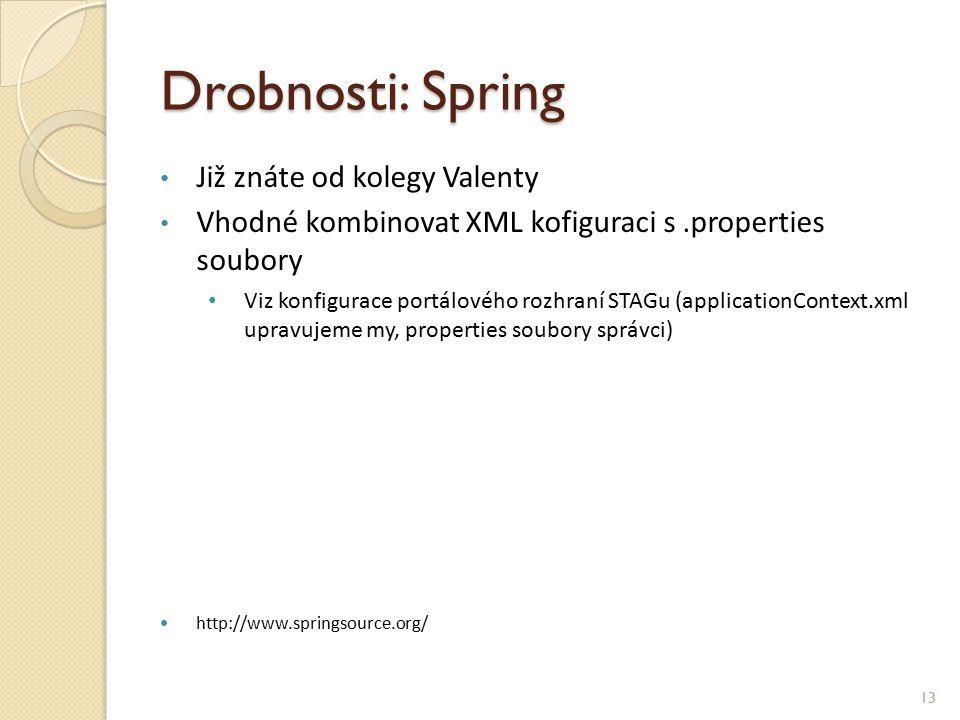Drobnosti: Spring Již znáte od kolegy Valenty Vhodné kombinovat XML kofiguraci s.properties soubory Viz konfigurace portálového rozhraní STAGu (applicationContext.xml upravujeme my, properties soubory správci) http://www.springsource.org/ 13