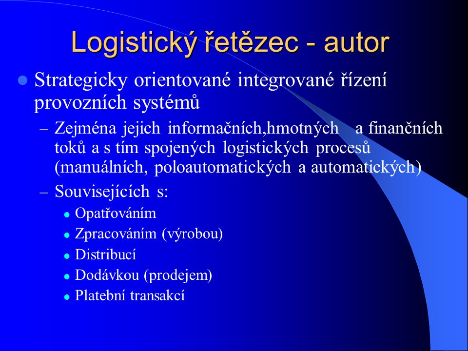 Logistický řetězec - autor Strategicky orientované integrované řízení provozních systémů – Zejména jejich informačních,hmotných a finančních toků a s