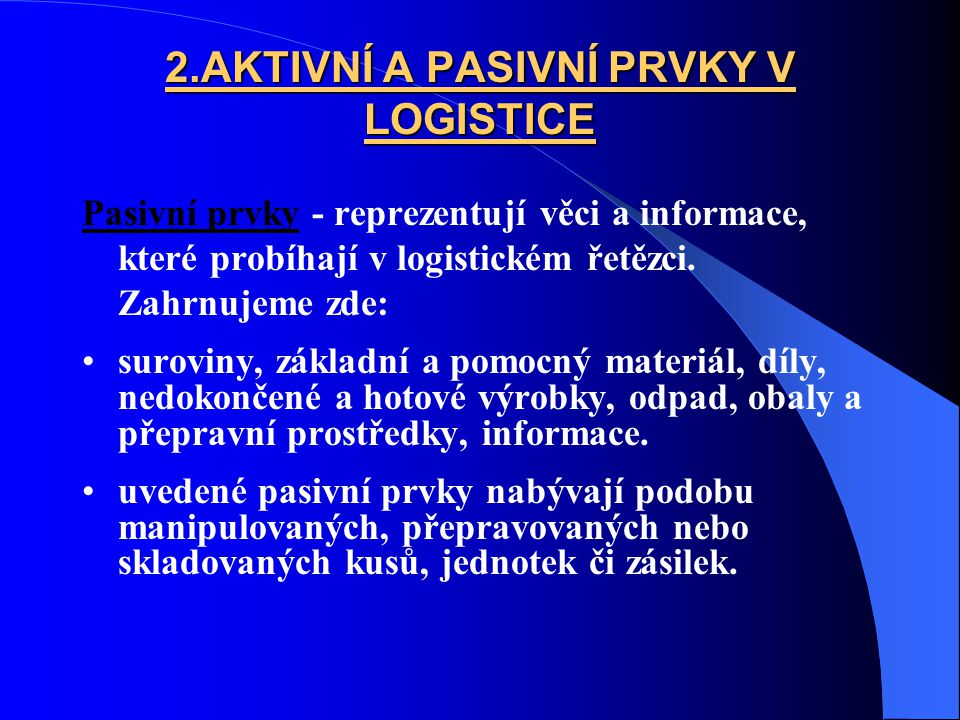 2.AKTIVNÍ A PASIVNÍ PRVKY V LOGISTICE Pasivní prvky - reprezentují věci a informace, které probíhají v logistickém řetězci. Zahrnujeme zde: suroviny,