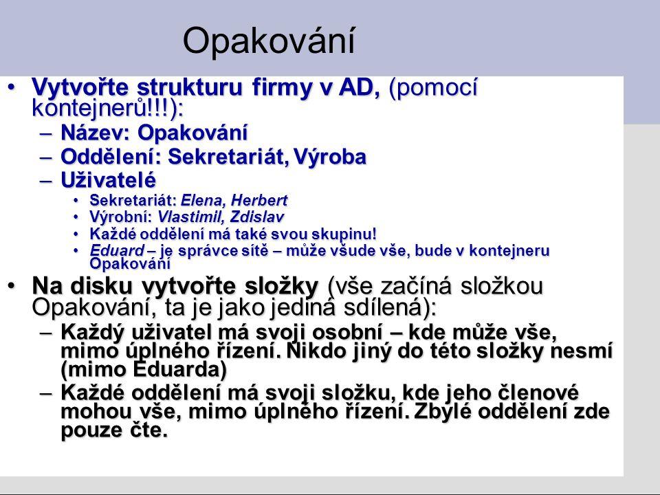 Opakování Vytvořte strukturu firmy v AD, (pomocí kontejnerů!!!):Vytvořte strukturu firmy v AD, (pomocí kontejnerů!!!): –Název: Opakování –Oddělení: Sekretariát, Výroba –Uživatelé Sekretariát: Elena, HerbertSekretariát: Elena, Herbert Výrobní: Vlastimil, ZdislavVýrobní: Vlastimil, Zdislav Každé oddělení má také svou skupinu!Každé oddělení má také svou skupinu.