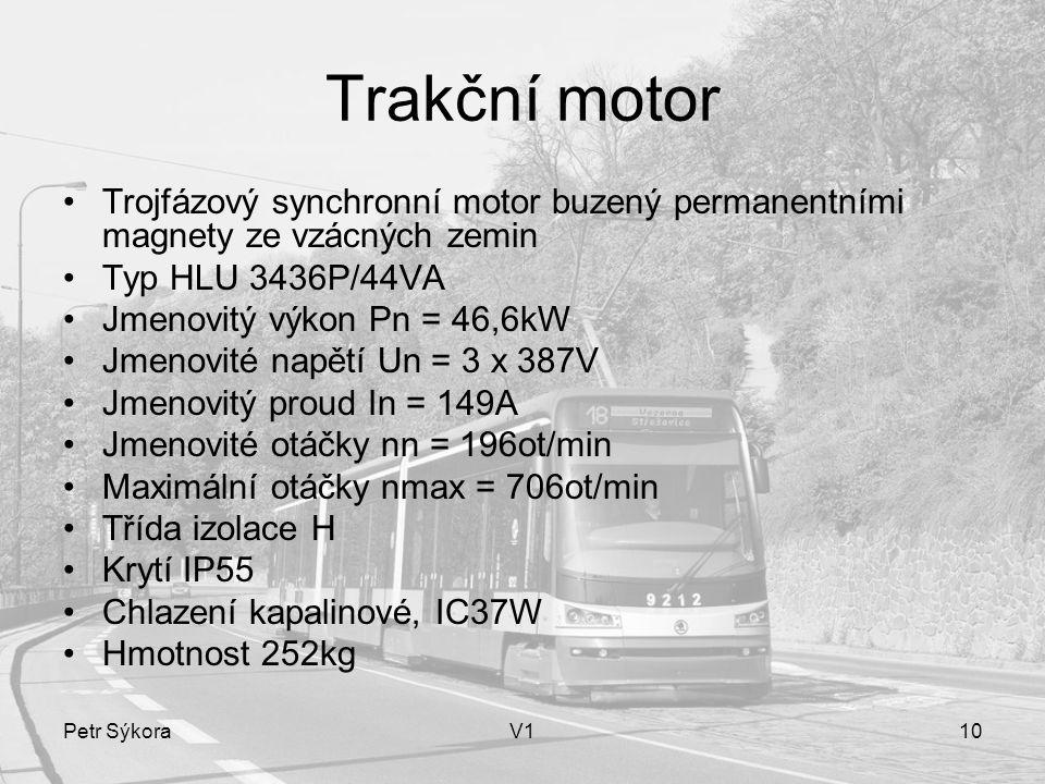Petr SýkoraV110 Trakční motor Trojfázový synchronní motor buzený permanentními magnety ze vzácných zemin Typ HLU 3436P/44VA Jmenovitý výkon Pn = 46,6kW Jmenovité napětí Un = 3 x 387V Jmenovitý proud In = 149A Jmenovité otáčky nn = 196ot/min Maximální otáčky nmax = 706ot/min Třída izolace H Krytí IP55 Chlazení kapalinové, IC37W Hmotnost 252kg