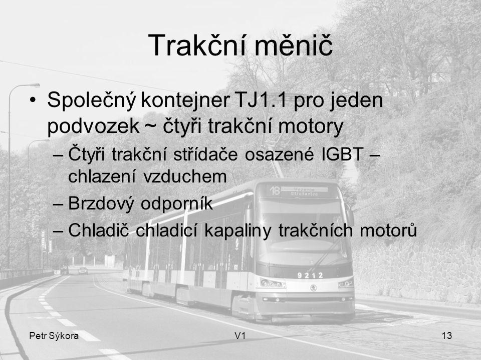 Petr SýkoraV113 Trakční měnič Společný kontejner TJ1.1 pro jeden podvozek ~ čtyři trakční motory –Čtyři trakční střídače osazené IGBT – chlazení vzduchem –Brzdový odporník –Chladič chladicí kapaliny trakčních motorů