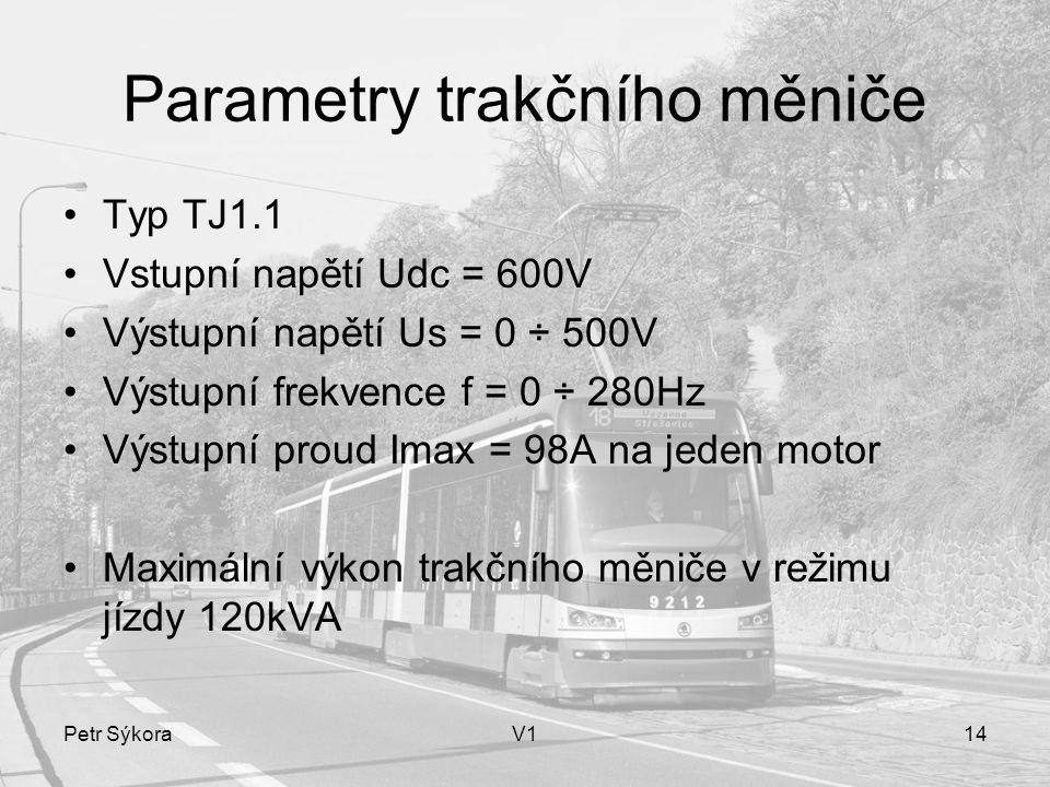Petr SýkoraV114 Parametry trakčního měniče Typ TJ1.1 Vstupní napětí Udc = 600V Výstupní napětí Us = 0 ÷ 500V Výstupní frekvence f = 0 ÷ 280Hz Výstupní proud Imax = 98A na jeden motor Maximální výkon trakčního měniče v režimu jízdy 120kVA